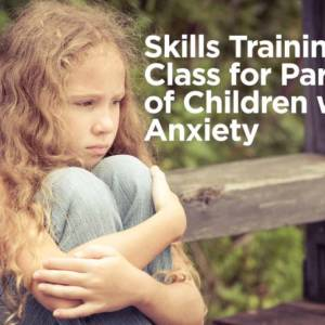 Skills Training Class for Parents of Children with Anxiety