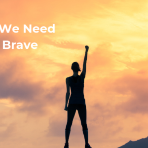 Why We Need to Be Brave