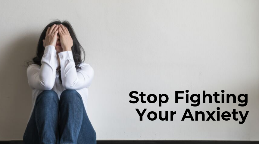 Stop Fighting Your Anxiety