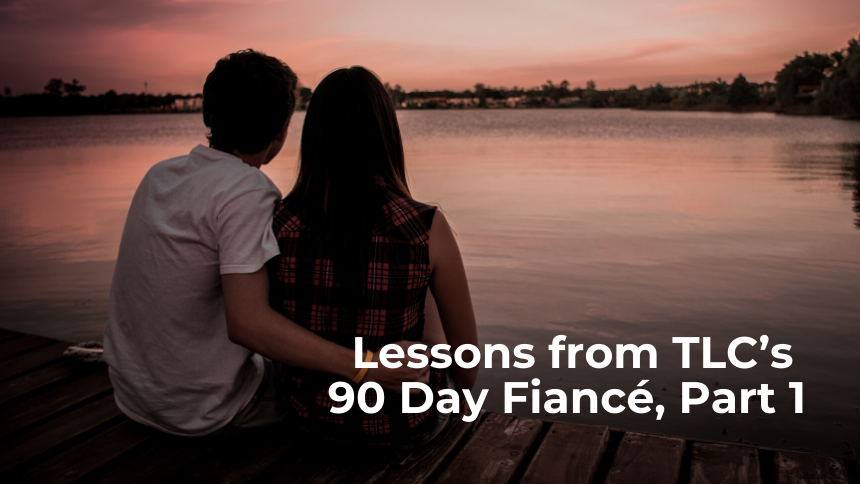 Lessons from TLC's 90 Day Fiancé, Part 1