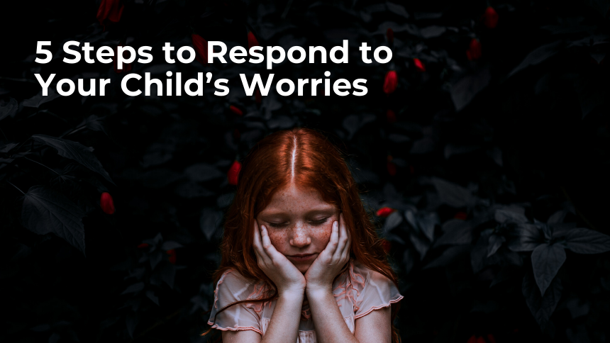 5 Steps to Respond to Your Child's Worries