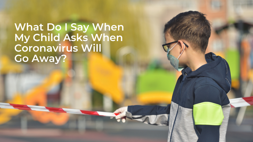 What Do I Say When My Child Asks When Coronavirus Will Go Away?