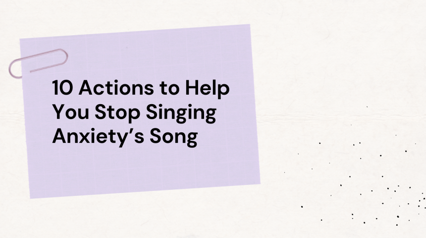 10 Actions to Help You Stop Singing Anxiety's Song