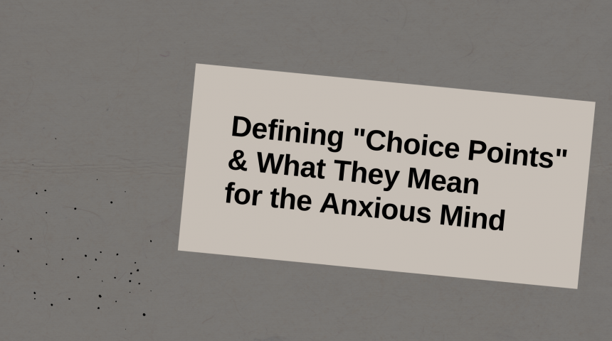 Defining Choice Points & What They Mean for the Anxious Mind